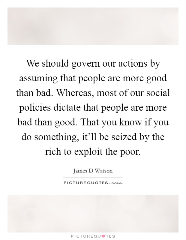 We should govern our actions by assuming that people are more good than bad. Whereas, most of our social policies dictate that people are more bad than good. That you know if you do something, it'll be seized by the rich to exploit the poor Picture Quote #1