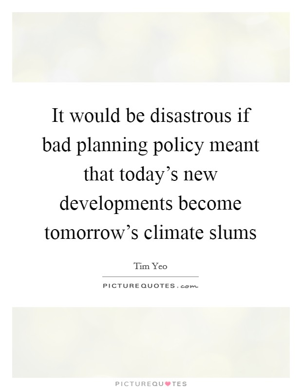 It would be disastrous if bad planning policy meant that today's new developments become tomorrow's climate slums Picture Quote #1