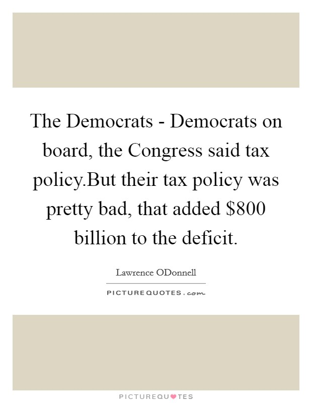 The Democrats - Democrats on board, the Congress said tax policy.But their tax policy was pretty bad, that added $800 billion to the deficit Picture Quote #1