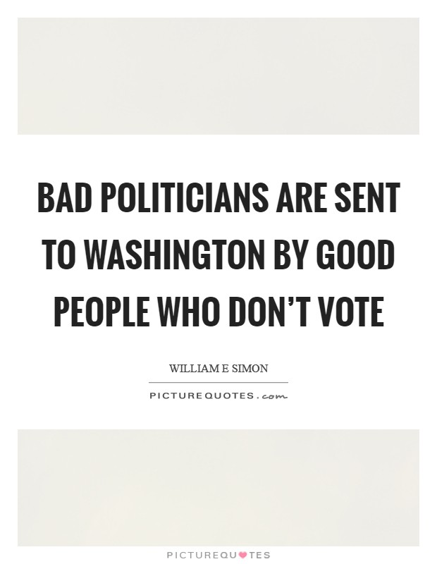 Bad politicians are sent to Washington by good people who don't vote Picture Quote #1