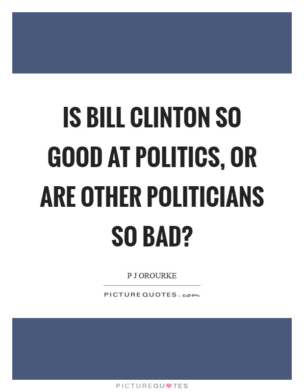 Is Bill Clinton so good at politics, or are other politicians so bad? Picture Quote #1
