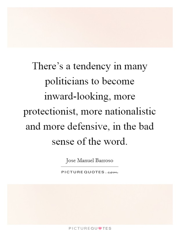 There's a tendency in many politicians to become inward-looking, more protectionist, more nationalistic and more defensive, in the bad sense of the word Picture Quote #1
