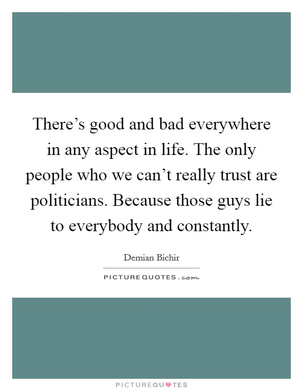 There's good and bad everywhere in any aspect in life. The only people who we can't really trust are politicians. Because those guys lie to everybody and constantly Picture Quote #1