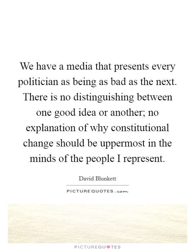 We have a media that presents every politician as being as bad as the next. There is no distinguishing between one good idea or another; no explanation of why constitutional change should be uppermost in the minds of the people I represent Picture Quote #1