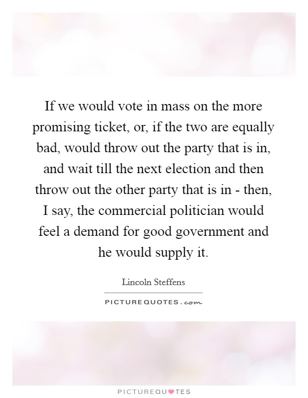 If we would vote in mass on the more promising ticket, or, if the two are equally bad, would throw out the party that is in, and wait till the next election and then throw out the other party that is in - then, I say, the commercial politician would feel a demand for good government and he would supply it Picture Quote #1