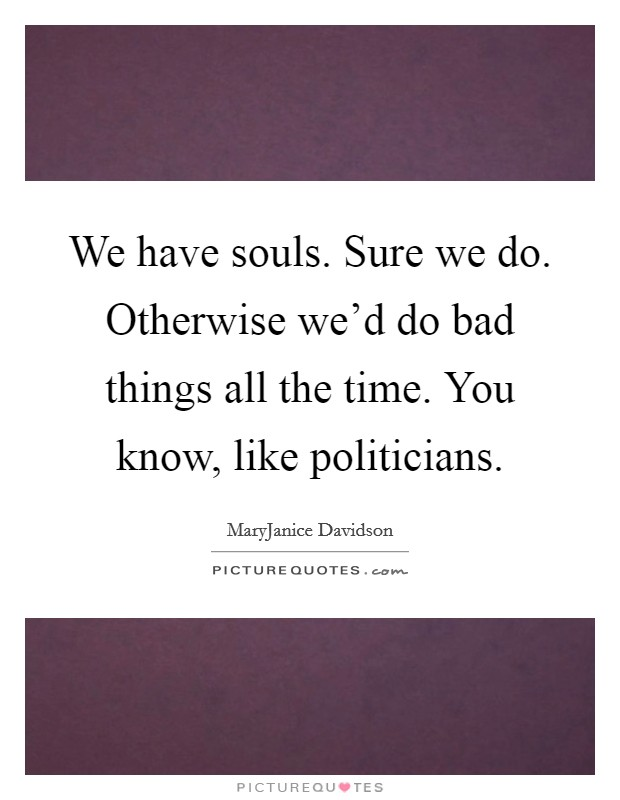 We have souls. Sure we do. Otherwise we'd do bad things all the time. You know, like politicians Picture Quote #1