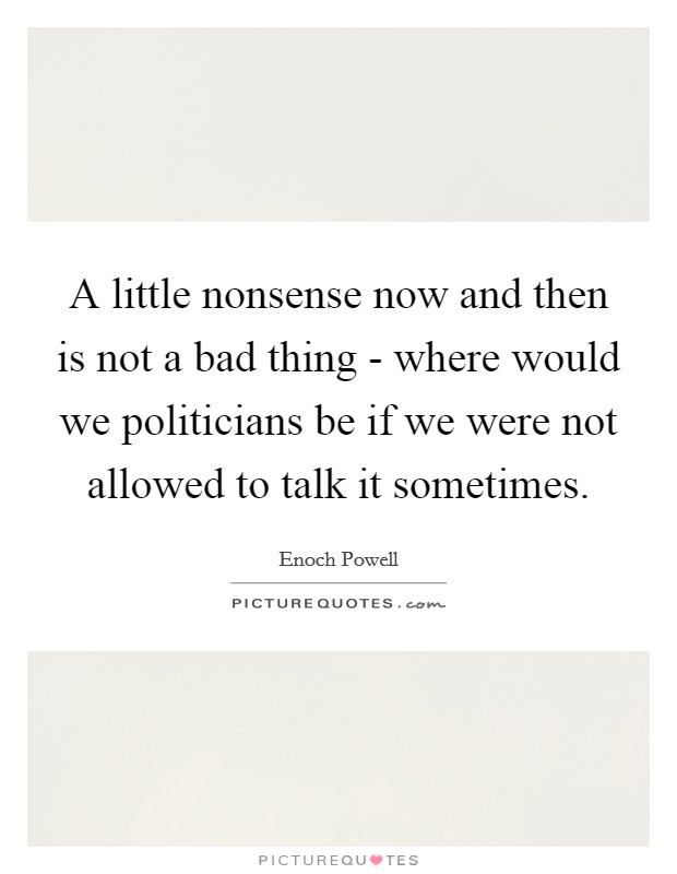 A little nonsense now and then is not a bad thing - where would we politicians be if we were not allowed to talk it sometimes Picture Quote #1