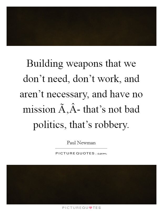 Building weapons that we don't need, don't work, and aren't necessary, and have no mission Ã'Â- that's not bad politics, that's robbery Picture Quote #1