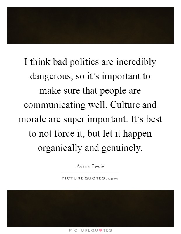 I think bad politics are incredibly dangerous, so it's important to make sure that people are communicating well. Culture and morale are super important. It's best to not force it, but let it happen organically and genuinely Picture Quote #1