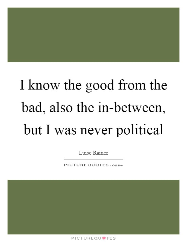 I know the good from the bad, also the in-between, but I was never political Picture Quote #1