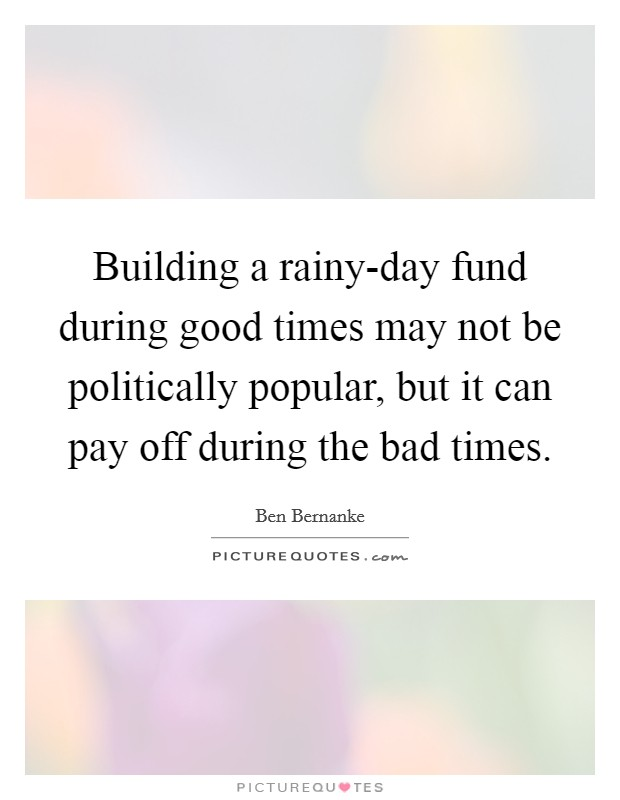 Building a rainy-day fund during good times may not be politically popular, but it can pay off during the bad times Picture Quote #1