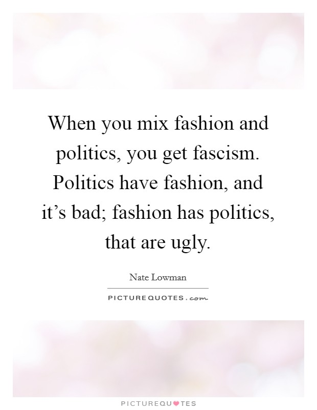 When you mix fashion and politics, you get fascism. Politics have fashion, and it's bad; fashion has politics, that are ugly Picture Quote #1