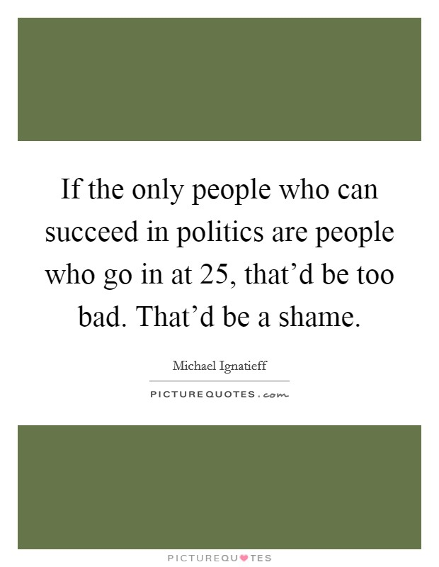 If the only people who can succeed in politics are people who go in at 25, that'd be too bad. That'd be a shame Picture Quote #1