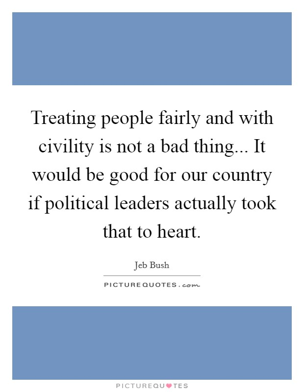Treating people fairly and with civility is not a bad thing... It would be good for our country if political leaders actually took that to heart Picture Quote #1