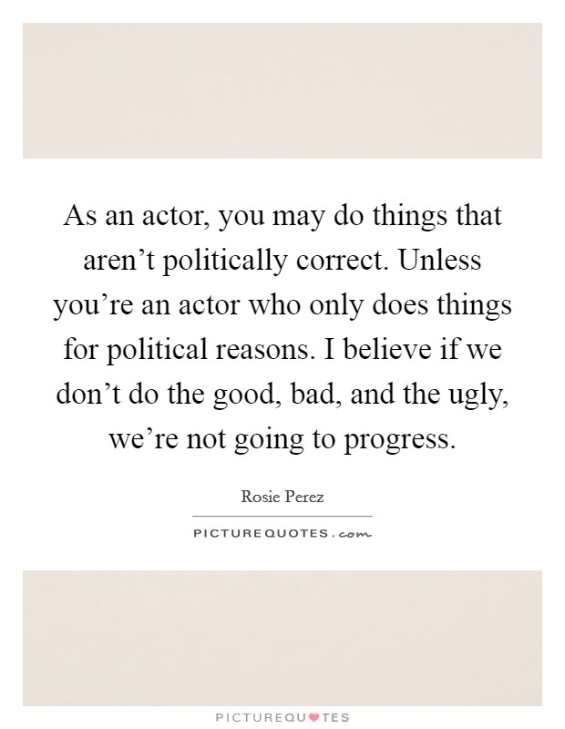 As an actor, you may do things that aren't politically correct. Unless you're an actor who only does things for political reasons. I believe if we don't do the good, bad, and the ugly, we're not going to progress Picture Quote #1