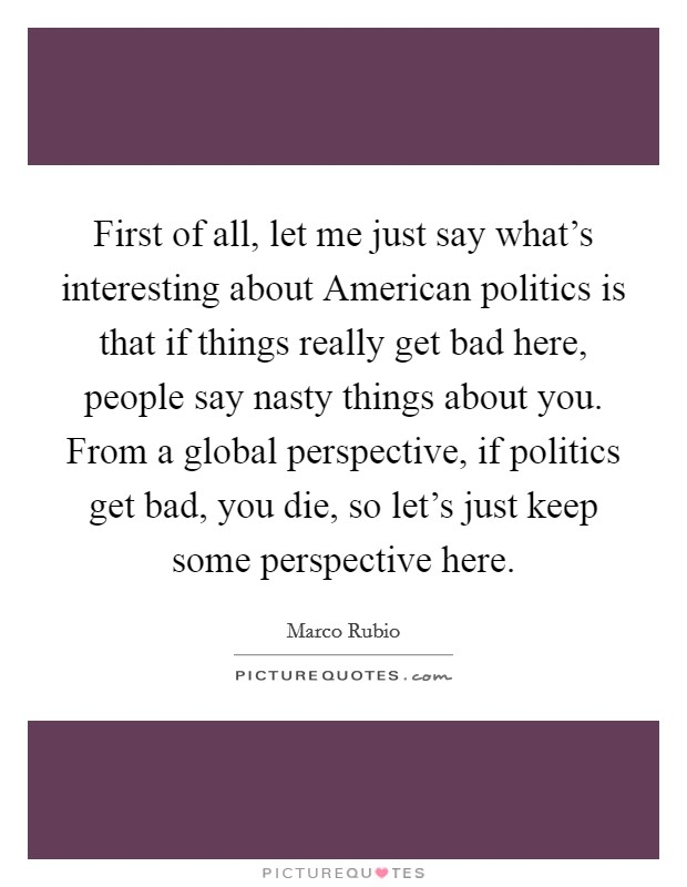 First of all, let me just say what's interesting about American politics is that if things really get bad here, people say nasty things about you. From a global perspective, if politics get bad, you die, so let's just keep some perspective here Picture Quote #1