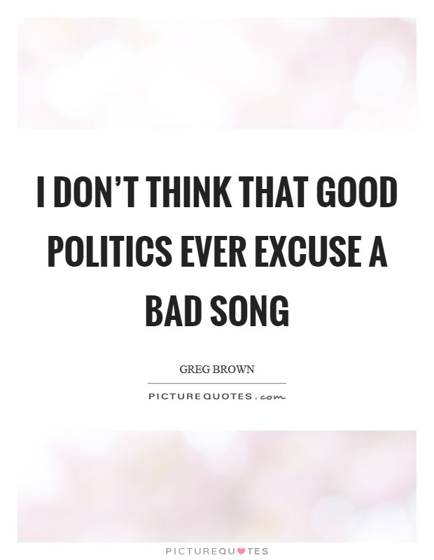 I don't think that good politics ever excuse a bad song Picture Quote #1