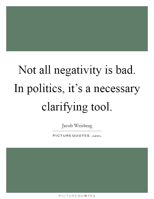 Not all negativity is bad. In politics, it's a necessary clarifying tool Picture Quote #1