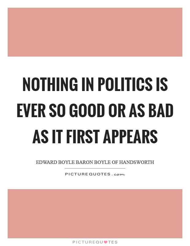 Nothing in politics is ever so good or as bad as it first appears Picture Quote #1