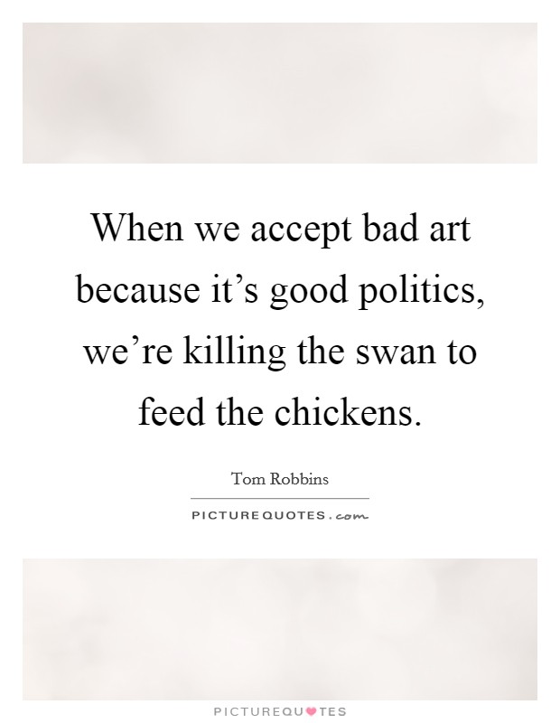 When we accept bad art because it's good politics, we're killing the swan to feed the chickens Picture Quote #1