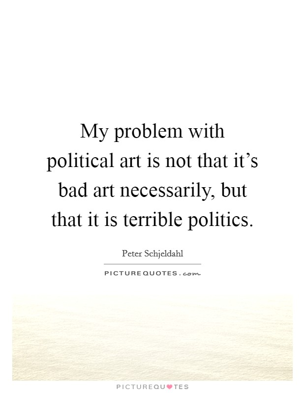 My problem with political art is not that it's bad art necessarily, but that it is terrible politics Picture Quote #1