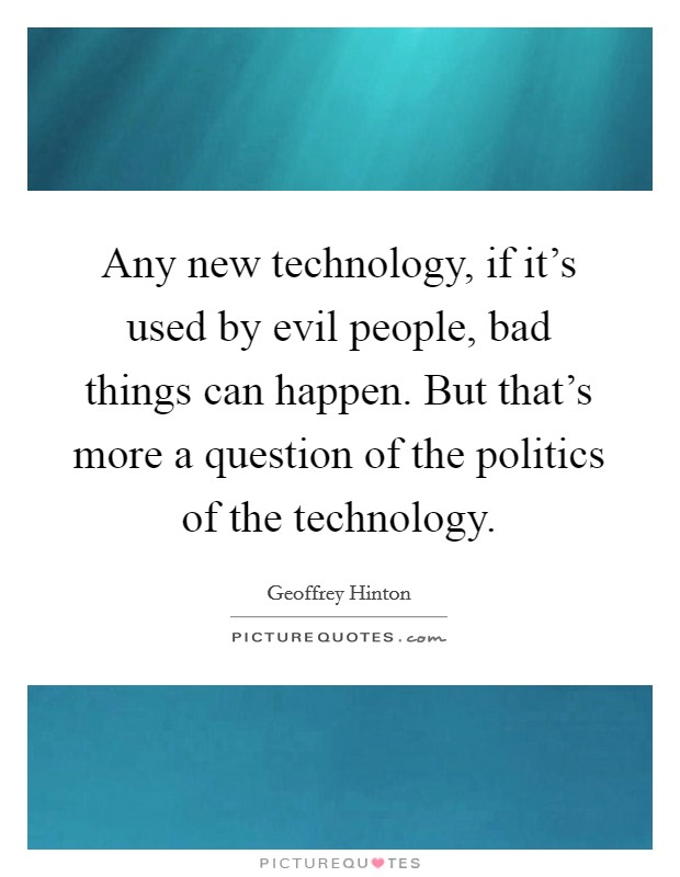 Any new technology, if it's used by evil people, bad things can happen. But that's more a question of the politics of the technology Picture Quote #1