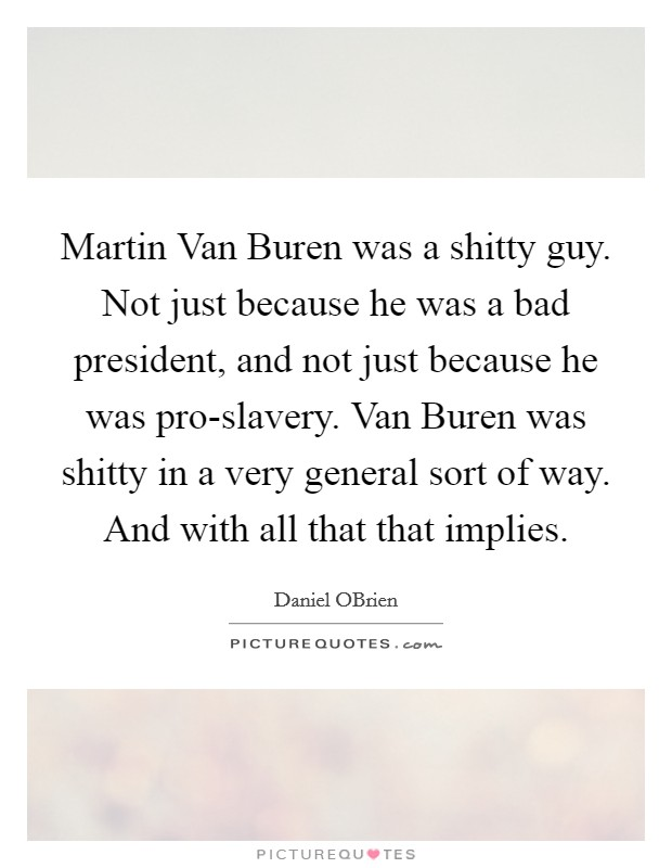 Martin Van Buren was a shitty guy. Not just because he was a bad president, and not just because he was pro-slavery. Van Buren was shitty in a very general sort of way. And with all that that implies Picture Quote #1