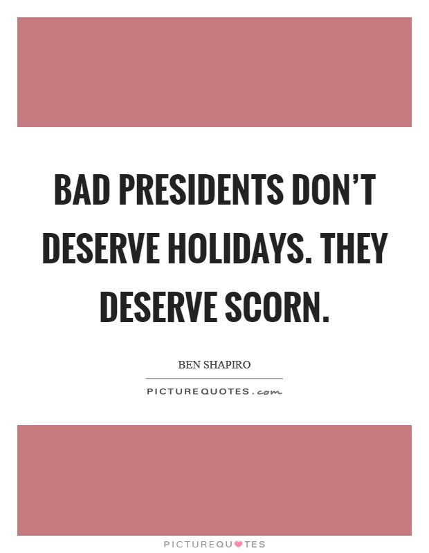 Bad presidents don't deserve holidays. They deserve scorn Picture Quote #1