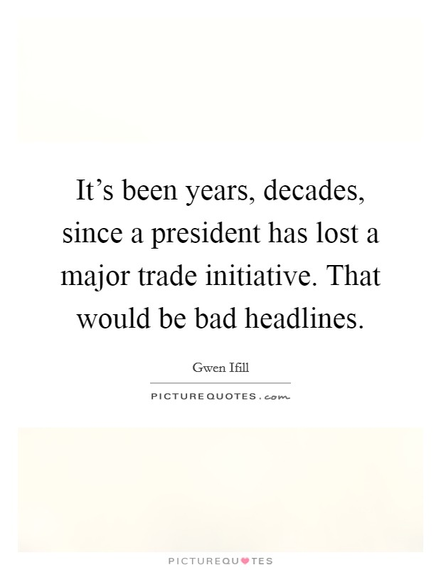 It's been years, decades, since a president has lost a major trade initiative. That would be bad headlines Picture Quote #1