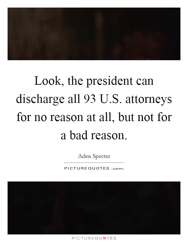 Look, the president can discharge all 93 U.S. attorneys for no reason at all, but not for a bad reason Picture Quote #1