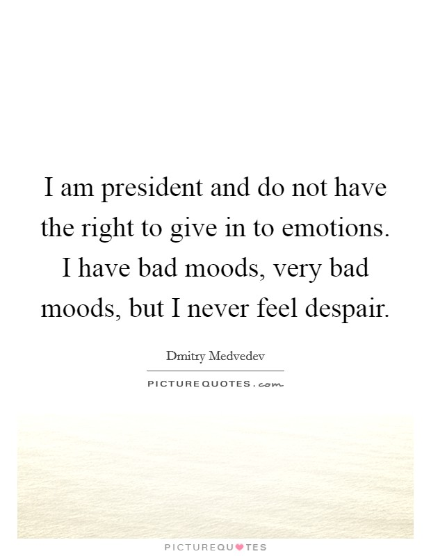 I am president and do not have the right to give in to emotions. I have bad moods, very bad moods, but I never feel despair. Picture Quote #1