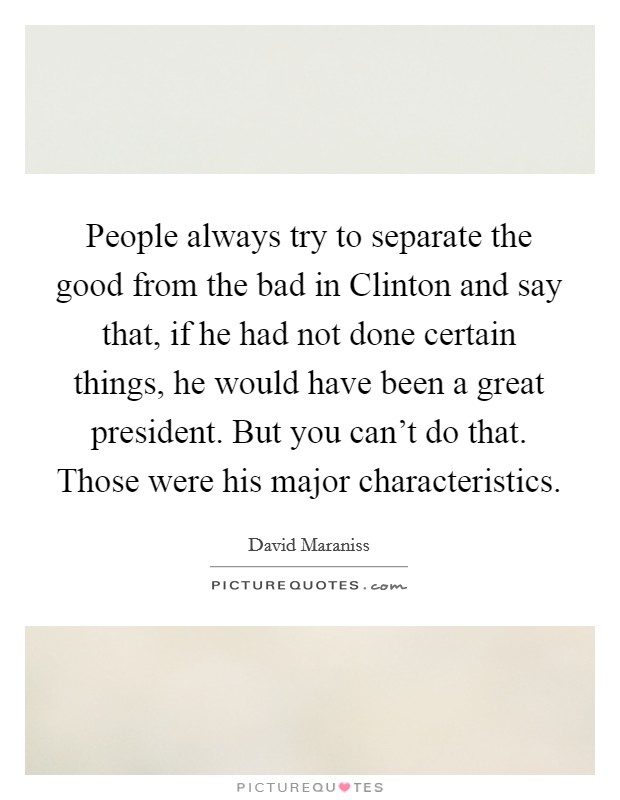 People always try to separate the good from the bad in Clinton and say that, if he had not done certain things, he would have been a great president. But you can't do that. Those were his major characteristics Picture Quote #1
