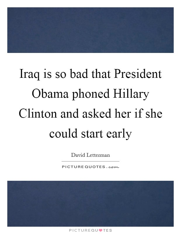 Iraq is so bad that President Obama phoned Hillary Clinton and asked her if she could start early Picture Quote #1