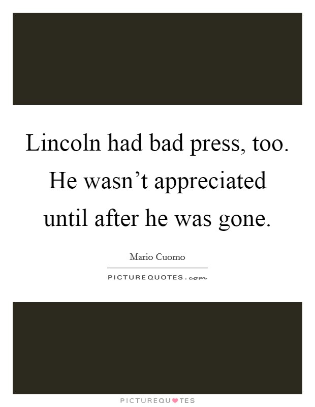 Lincoln had bad press, too. He wasn't appreciated until after he was gone Picture Quote #1