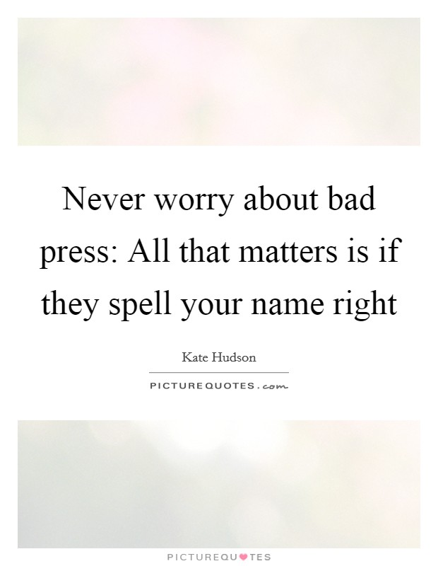 Never worry about bad press: All that matters is if they spell your name right Picture Quote #1