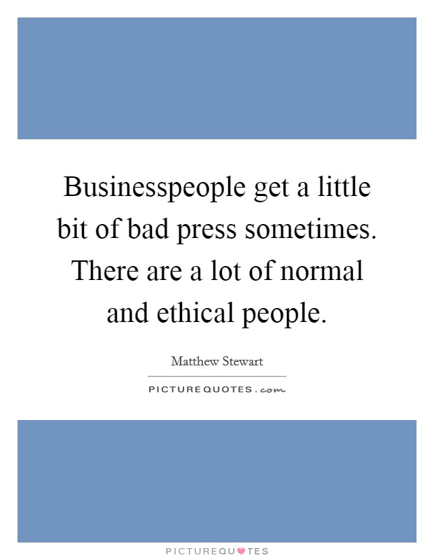 Businesspeople get a little bit of bad press sometimes. There are a lot of normal and ethical people Picture Quote #1