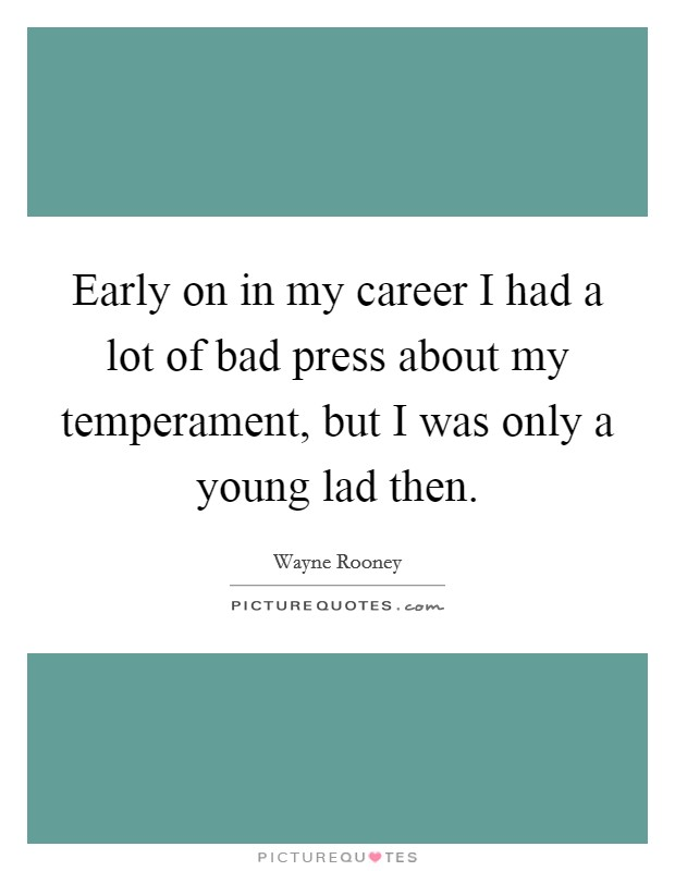 Early on in my career I had a lot of bad press about my temperament, but I was only a young lad then Picture Quote #1