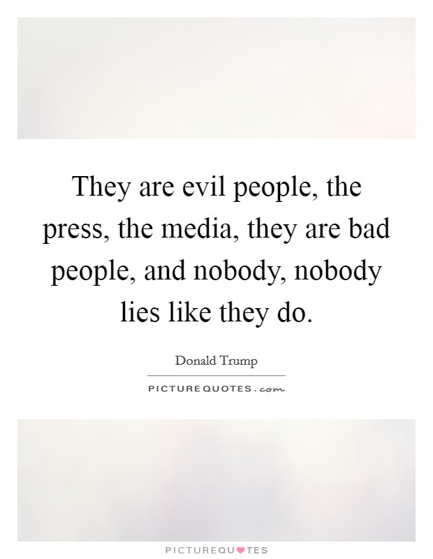 They are evil people, the press, the media, they are bad people, and nobody, nobody lies like they do Picture Quote #1