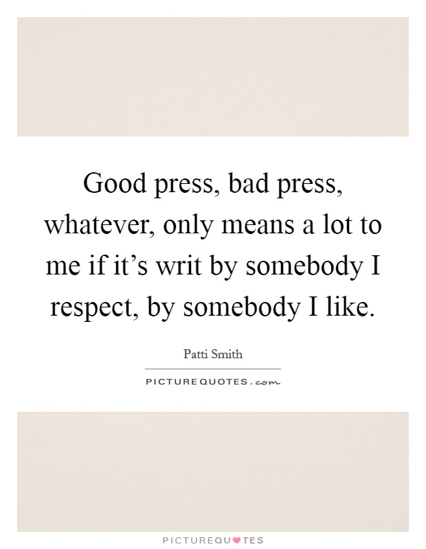 Good press, bad press, whatever, only means a lot to me if it's writ by somebody I respect, by somebody I like Picture Quote #1