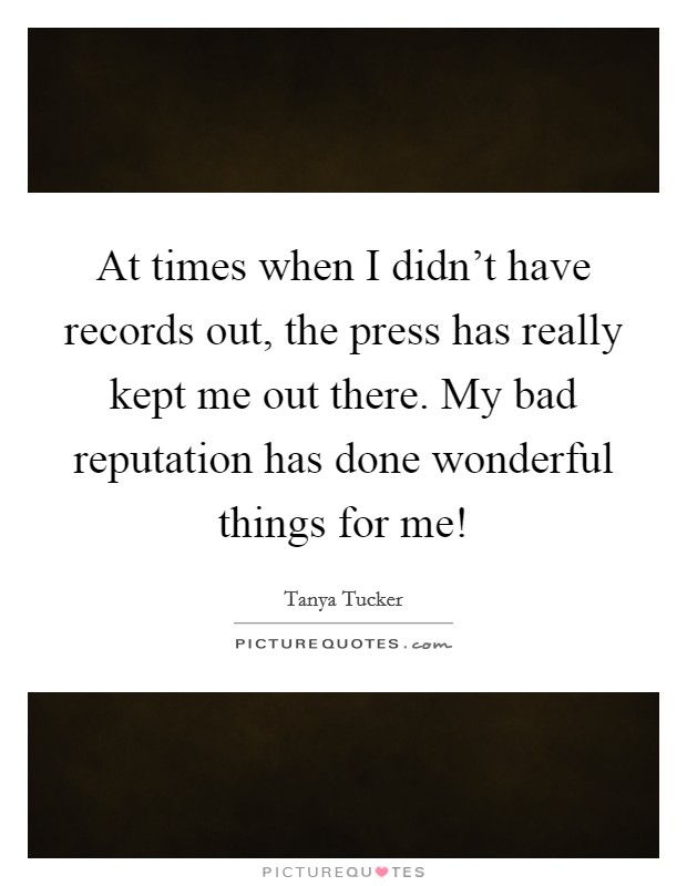At times when I didn't have records out, the press has really kept me out there. My bad reputation has done wonderful things for me! Picture Quote #1
