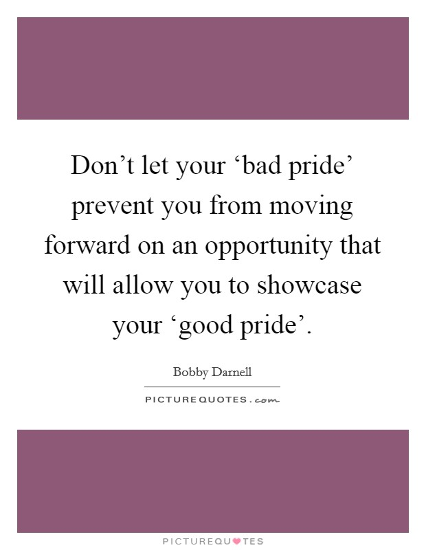 Don't let your 'bad pride' prevent you from moving forward on an opportunity that will allow you to showcase your 'good pride' Picture Quote #1