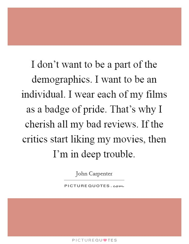 I don't want to be a part of the demographics. I want to be an individual. I wear each of my films as a badge of pride. That's why I cherish all my bad reviews. If the critics start liking my movies, then I'm in deep trouble Picture Quote #1