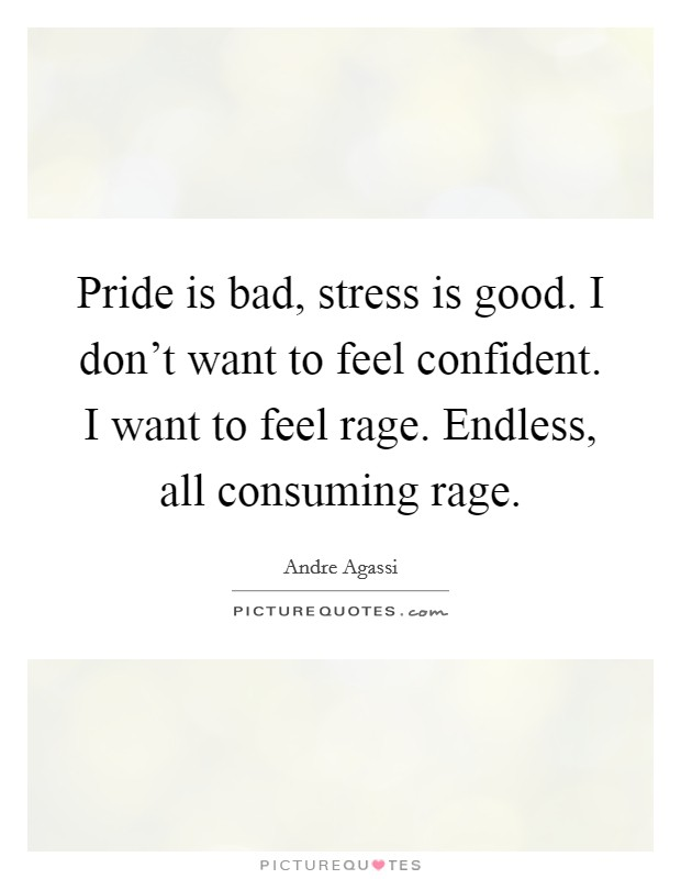 Pride is bad, stress is good. I don't want to feel confident. I want to feel rage. Endless, all consuming rage Picture Quote #1