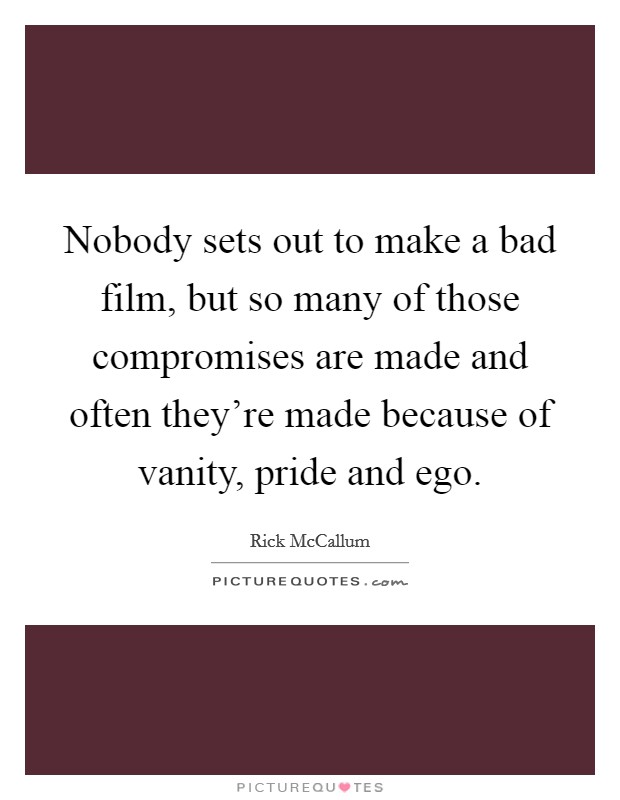 Nobody sets out to make a bad film, but so many of those compromises are made and often they're made because of vanity, pride and ego Picture Quote #1