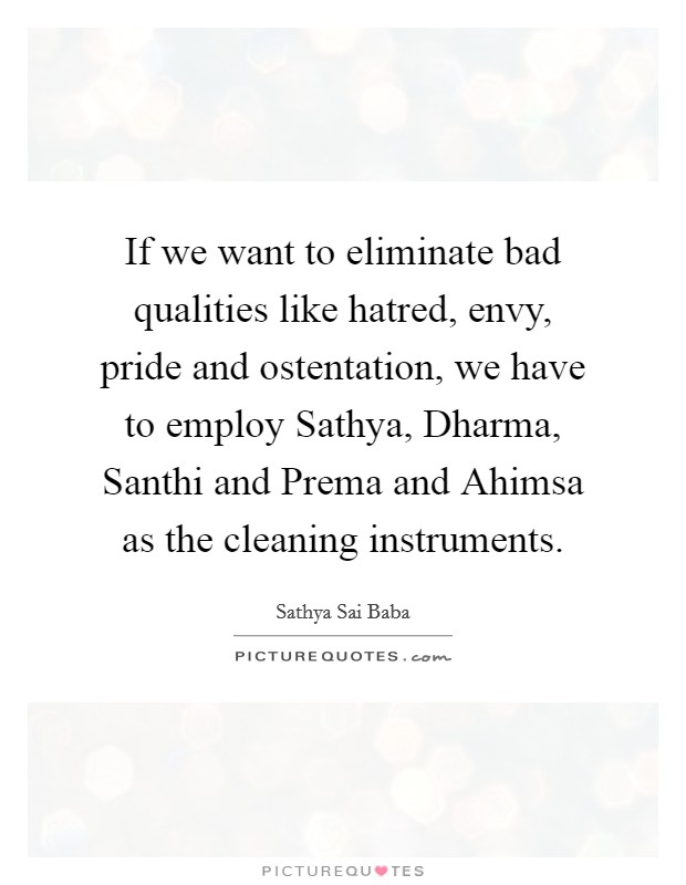 If we want to eliminate bad qualities like hatred, envy, pride and ostentation, we have to employ Sathya, Dharma, Santhi and Prema and Ahimsa as the cleaning instruments Picture Quote #1