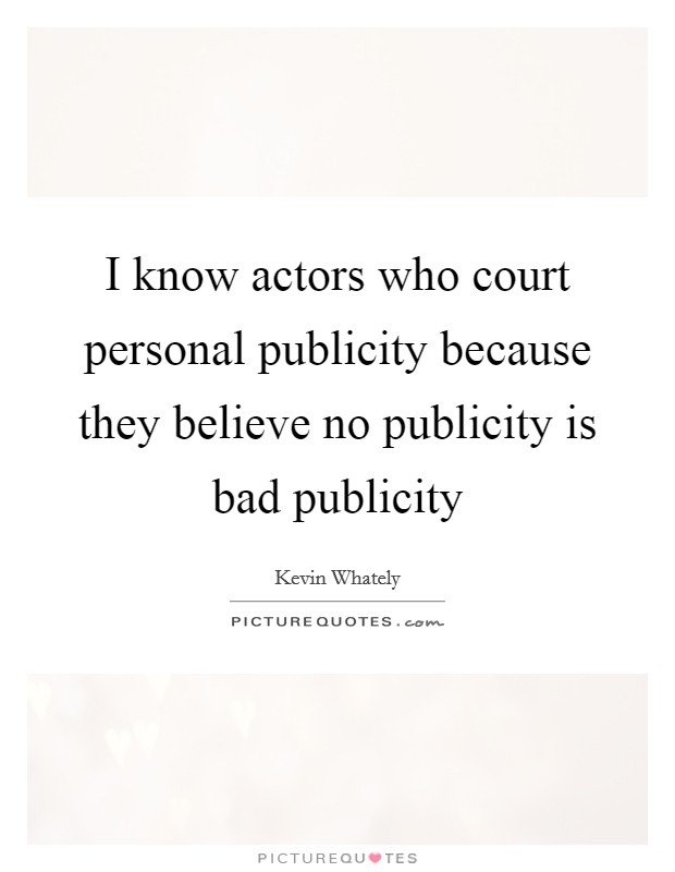 I know actors who court personal publicity because they believe no publicity is bad publicity Picture Quote #1