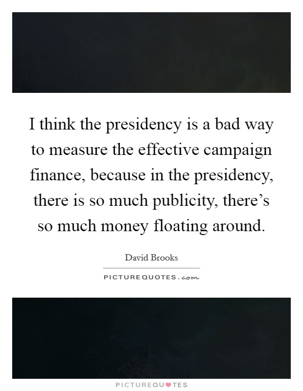 I think the presidency is a bad way to measure the effective campaign finance, because in the presidency, there is so much publicity, there's so much money floating around Picture Quote #1