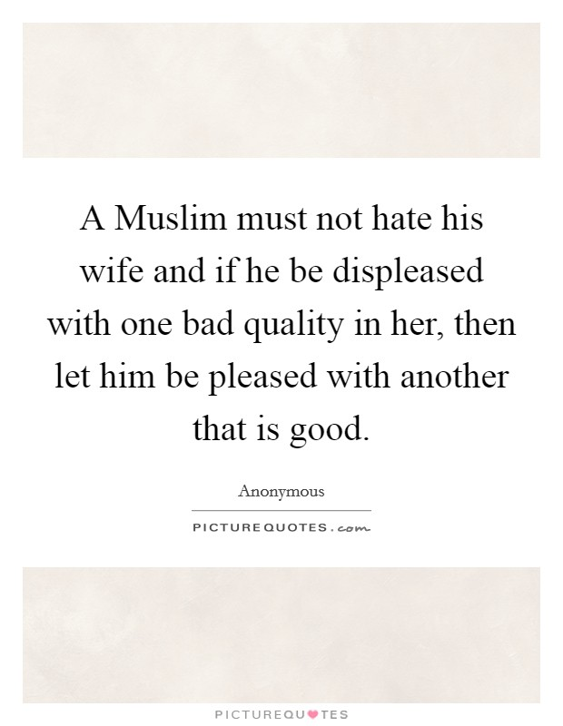 A Muslim must not hate his wife and if he be displeased with one bad quality in her, then let him be pleased with another that is good Picture Quote #1