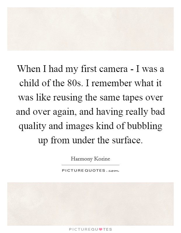 When I had my first camera - I was a child of the  80s. I remember what it was like reusing the same tapes over and over again, and having really bad quality and images kind of bubbling up from under the surface Picture Quote #1