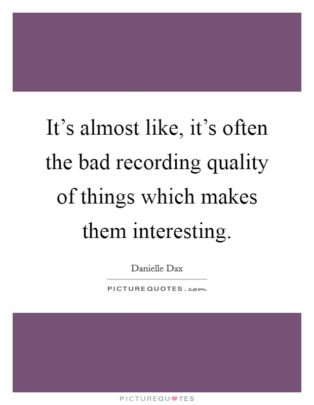 It's almost like, it's often the bad recording quality of things which makes them interesting Picture Quote #1